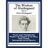 The Wisdom of Kierkegaard Vol. I: Fear and Trembling; Purity of Heart Is to Will One Thing; Sickness Unto Death