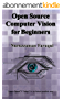 Open Source Computer Vision for Beginners: Learn OpenCV using C++ in fastest possible way (English Edition)