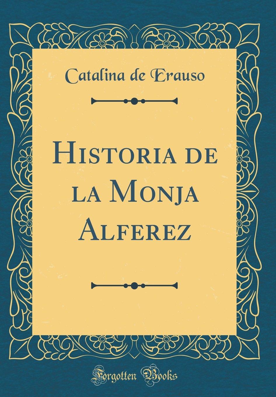 Historia de la Monja Alferez (Classic Reprint): Amazon.es: Erauso, Catalina de: Libros