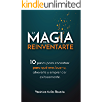 La Magia de Reinventarte: 10 pasos para encontrar para que eres bueno, atreverte y emprender exitosamente