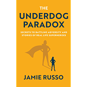 The Underdog Paradox: Secrets to Battling Adversity and Stories of Real Life Superheroes