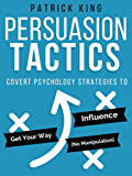 Persuasion Tactics: Covert Psychology Strategies to Influence, Persuade, & Get Your Way (Without Manipulation) (English Edition)