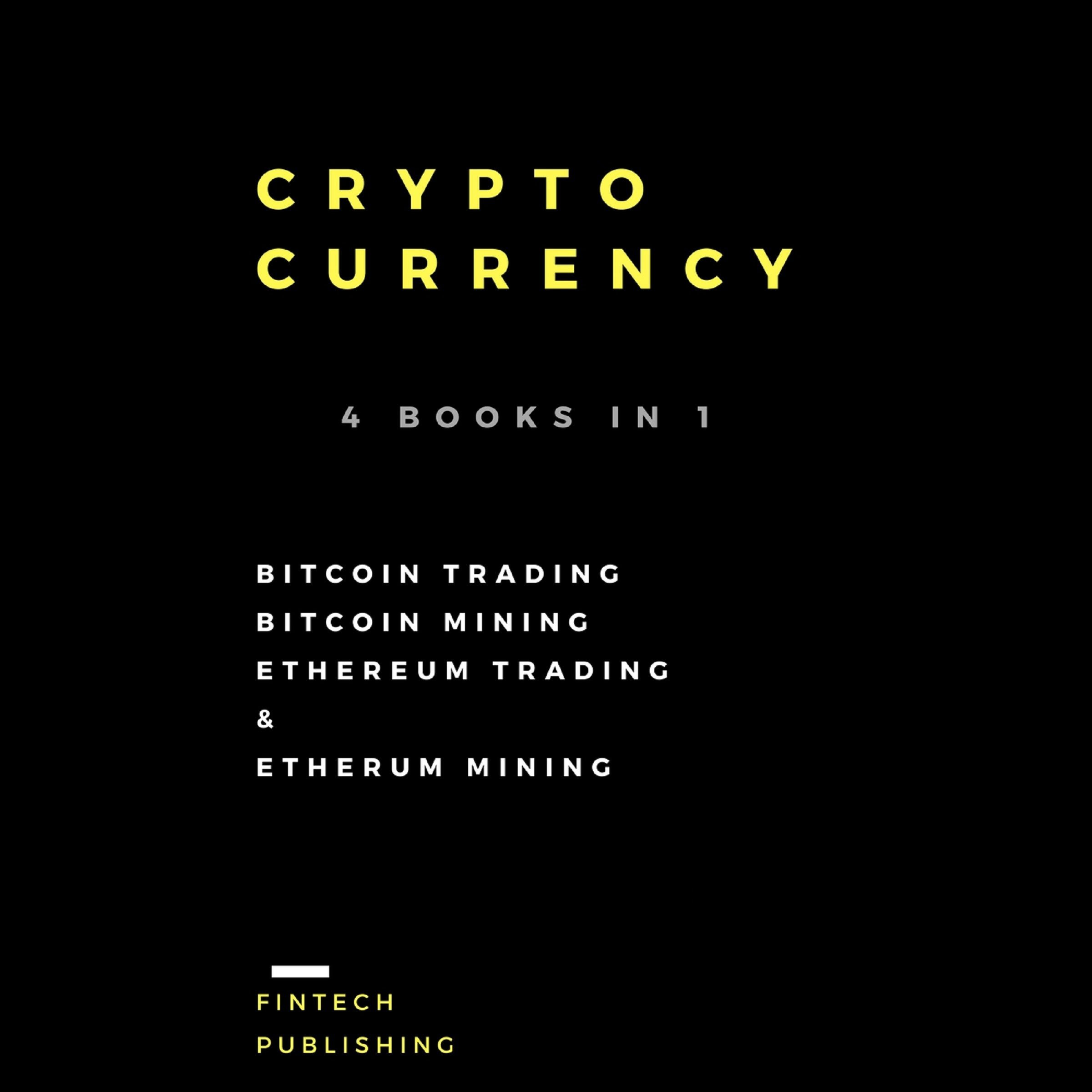Cryptocurrency: 4 Books in 1: Bitcoin Trading, Bitcoin Mining, Ethereum Trading & Etherum Mining