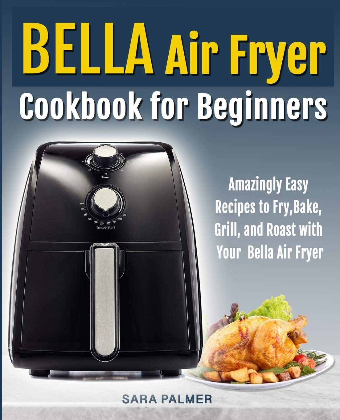 BELLA Air Fryer Cookbook for Beginners: Amazingly Easy Recipes to
