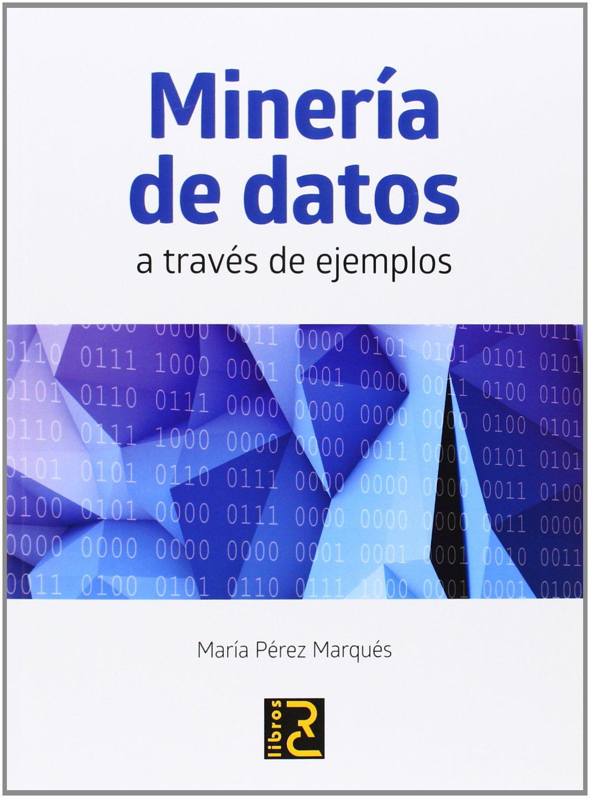 Minería de Datos a través de ejemplos Tapa blanda – 11 mar 2014 María Pérez RC Libros 8494180142 Data mining
