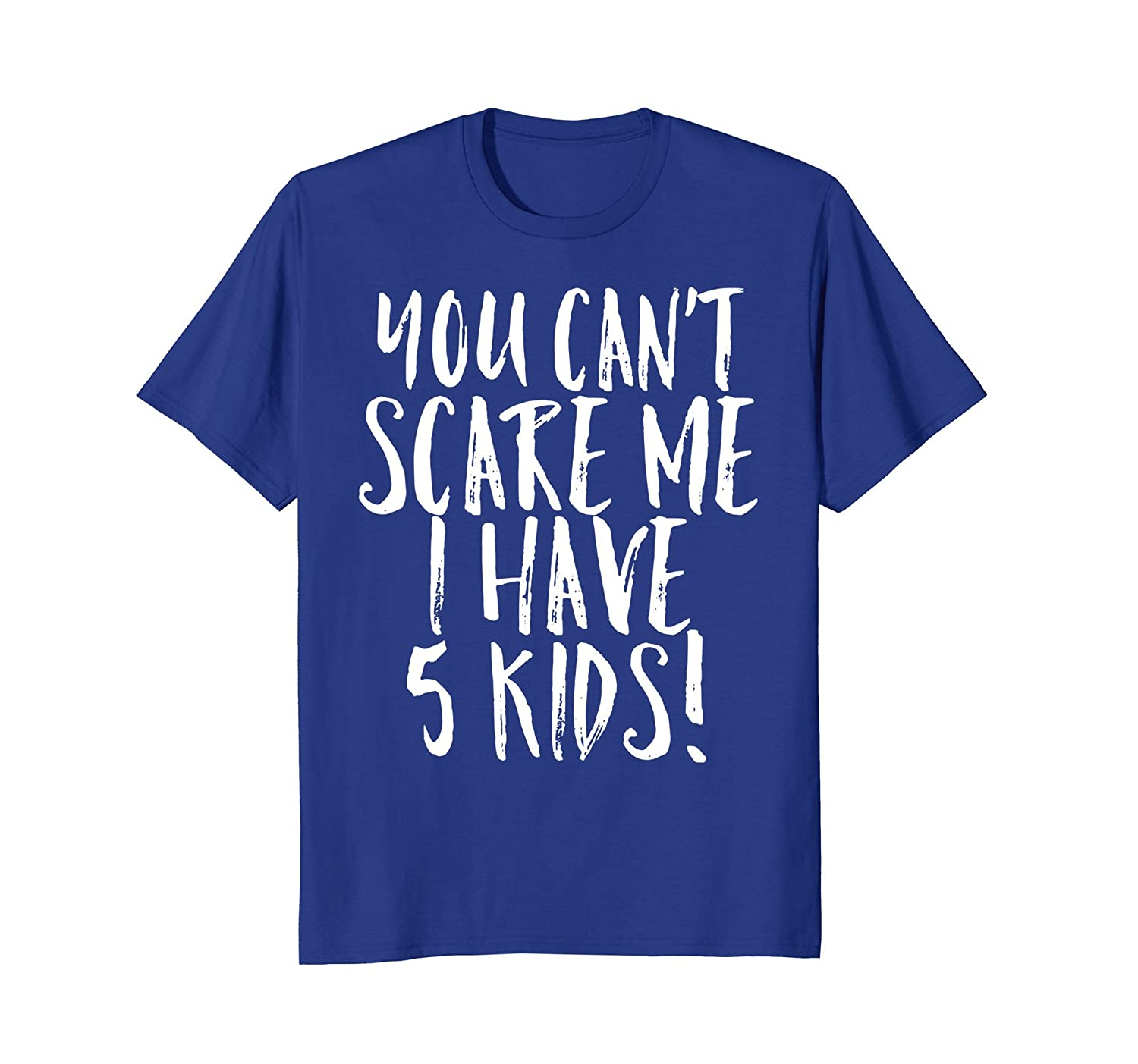 d7bd81d3 You Can't Scare Me I Have 5 Kids Funny Mom Dad Costume Shirt-mt ...