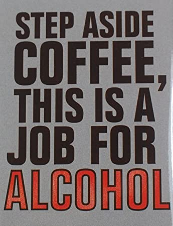 Fridge Magnet Refrigerator Step Aside Coffee This Is A Job For Alcohol