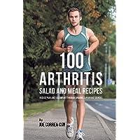 100 Arthritis Salad and Meal Recipes: Reduce Pain and Discomfort through Organic...