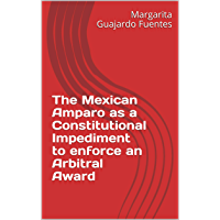 The Mexican Amparo as a Constitutional Impediment to enforce an Arbitral Award (English Edition)
