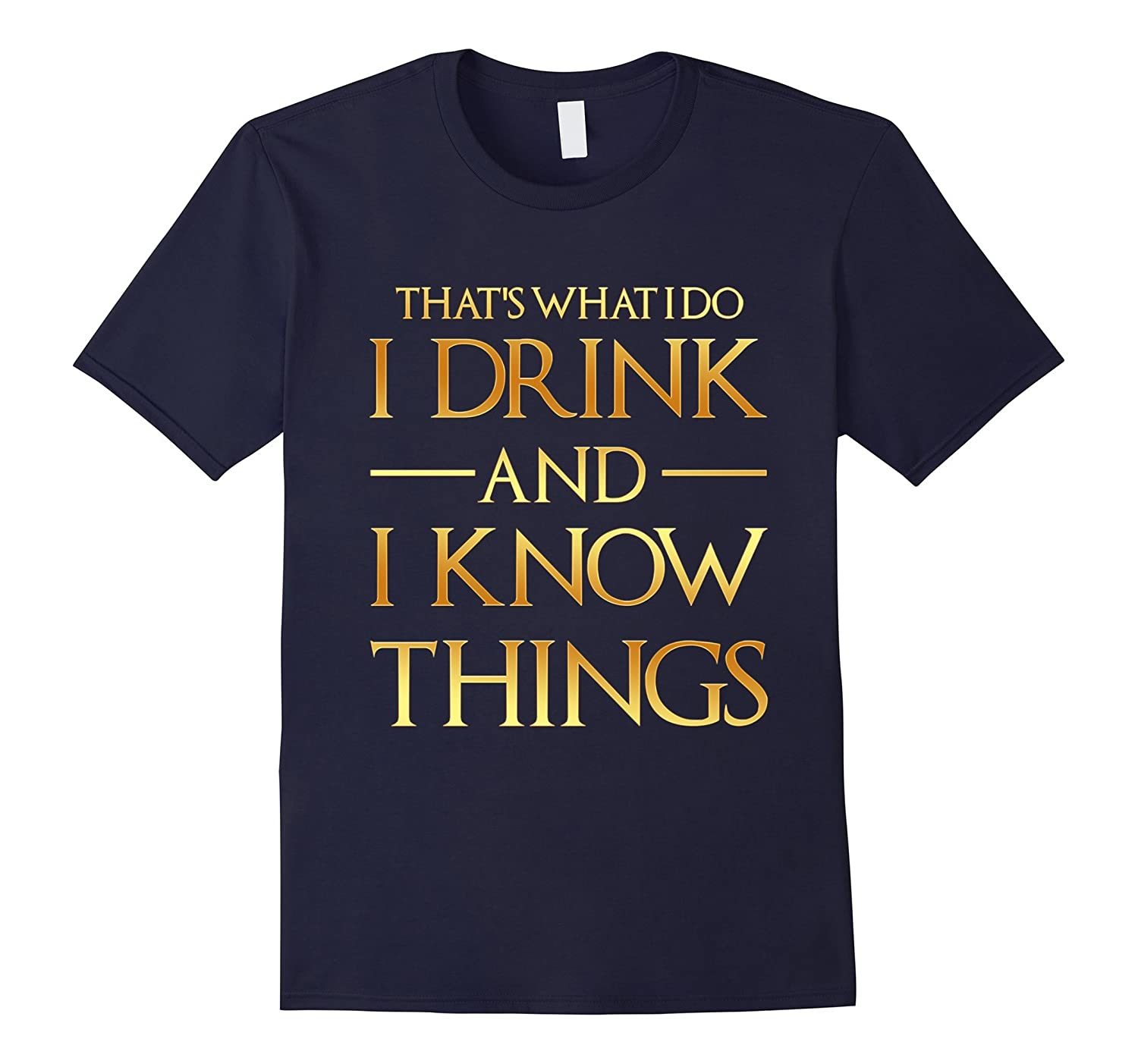GOLD EDITION - Thats What I Do I Drink And I Know Things Tee-BN