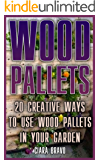 Wood Pallets: 20 Creative Ways To Use Wood Pallets In Your Garden : (Household Hacks, DIY Projects, DIY Crafts,Wood Pallet Projects, Woodworking, Wood)