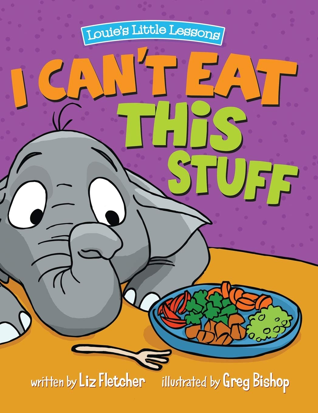 Amazon Com I Can T Eat This Stuff How To Get Your Toddler To Eat Their Vegetables 9780998193618 Liz Fletcher Greg Bishop Greg Bishop Books