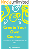Create Your Own Course: Easiest Way To Make Mone Online 2018