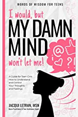 I would, but my DAMN MIND won't let me: A Guide for Teen Girls: How to Understand and Control Your Thoughts and Feelings (Words of Wisdom for Teens Book 2) Kindle Edition