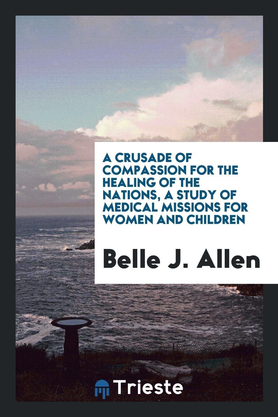 Download A Crusade of Compassion for the Healing of the Nations, a Study of Medical Missions for Women and Children PDF