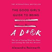 The Good Girl's Guide to Being a D*ck: The Art of Saying What You Want and Getting the Life You Deserve