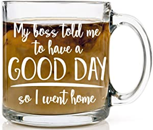 My Boss Told Me To Have A Nice Day, So I Went Home Glass Mug - Funny Sarcastic Joke Adult Humor - Perfect Gift for Employee Boss Coworkers Birthday Office Mug - 13oz Glass Coffee Mug - by Funnwear