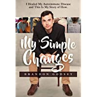 My Simple Changes: I Healed My Autoimmune Disease and This Is My Story of How