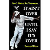 IT AIN'T OVER UNTIL I SAY IT'S OVER: DON'T LISTEN TO NAYSAYERS