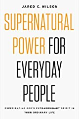Supernatural Power for Everyday People: Experiencing God's Extraordinary Spirit in Your Ordinary Life Kindle Edition