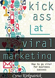 Kick Ass at Viral Marketing: How to Go Viral for Business Success (Cyrus Kirkpatrick Lifestyle Design Book 6)