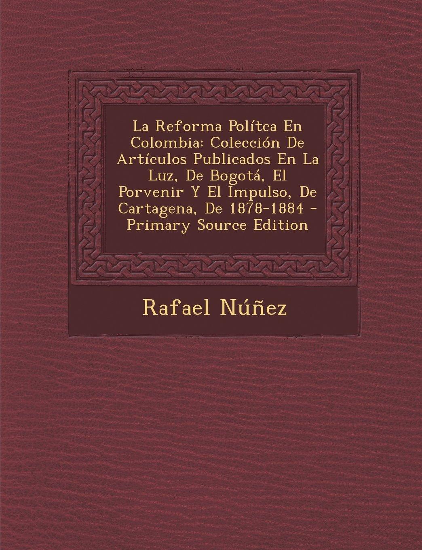La Reforma Polítca En Colombia: Colección De Artículos Publicados En La Luz, De Bogotá, El Porvenir Y El Impulso, De Cartagena, De 1878-1884 (Spanish Edition) PDF