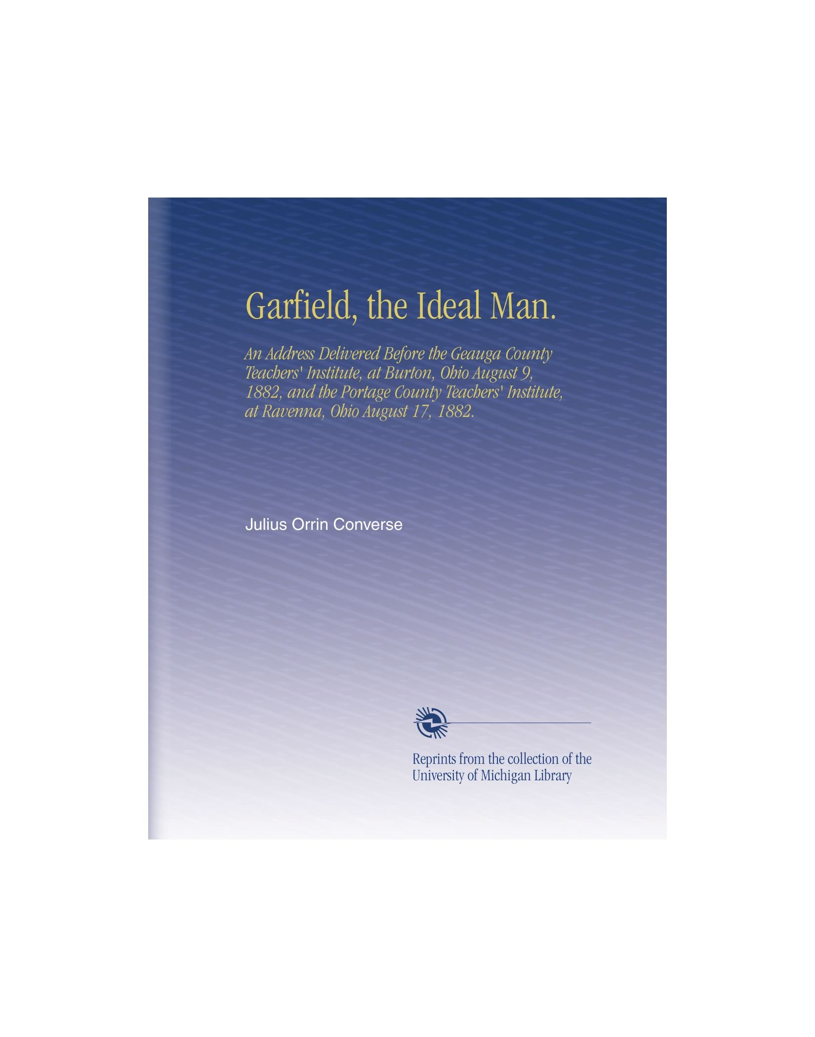 Garfield, the Ideal Man.: An Address Delivered Before the Geauga County Teachers' Institute, at Burton, Ohio  August 9, 1882, and the Portage County ... Institute, at Ravenna, Ohio  August 17, 1882. ebook