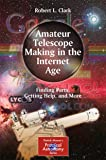 Amateur Telescope Making in the Internet Age: Finding Parts, Getting Help, and More (The Patrick Moore Practical…