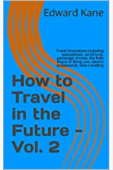 How to Travel in the Future - Vol. 2: Travel innovations including spaceplanes, aerial taxis, passenger drones, the Rolls Royce of flying cars, electric skateboards, time travelling Kindle Edition