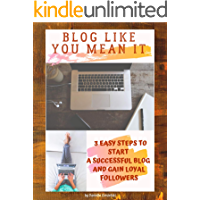 Blog Like You Mean It: 3 Easy Steps To Start A Successful Blog and Gain Loyal Followers