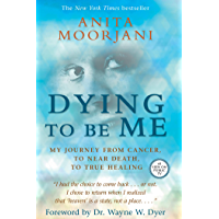 Dying to Be Me: My Journey from Cancer, to Near Death, to True Healing (English Edition)