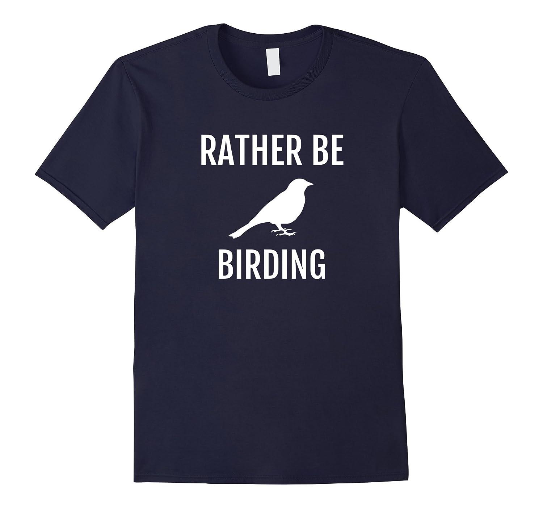 Rather Be Birding Shirt - Birdwatching T-Shirt-Art