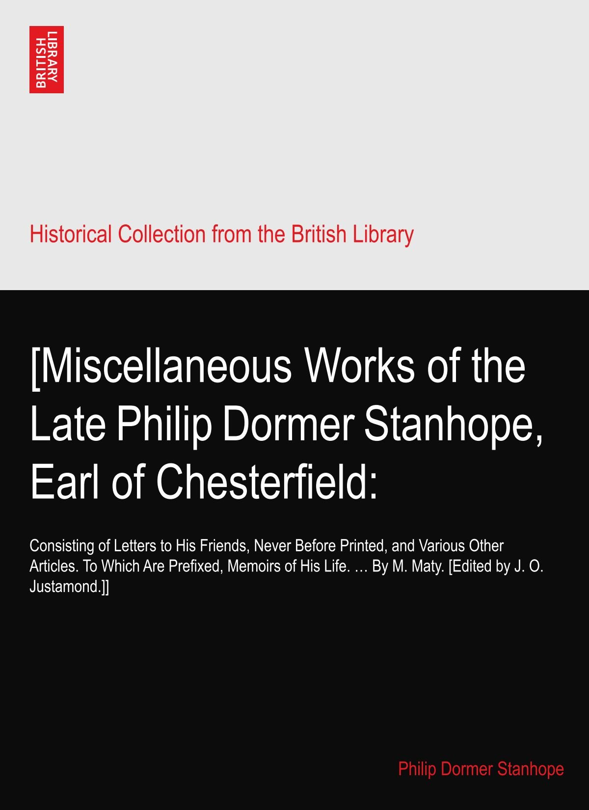 Download [Miscellaneous Works of the Late Philip Dormer Stanhope, Earl of Chesterfield:: Consisting of Letters to His Friends, Never Before Printed, and ... … By M. Maty. [Edited by J. O. Justamond.]] ebook