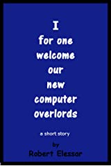 I for one welcome our new computer overlords: a short story Kindle Edition
