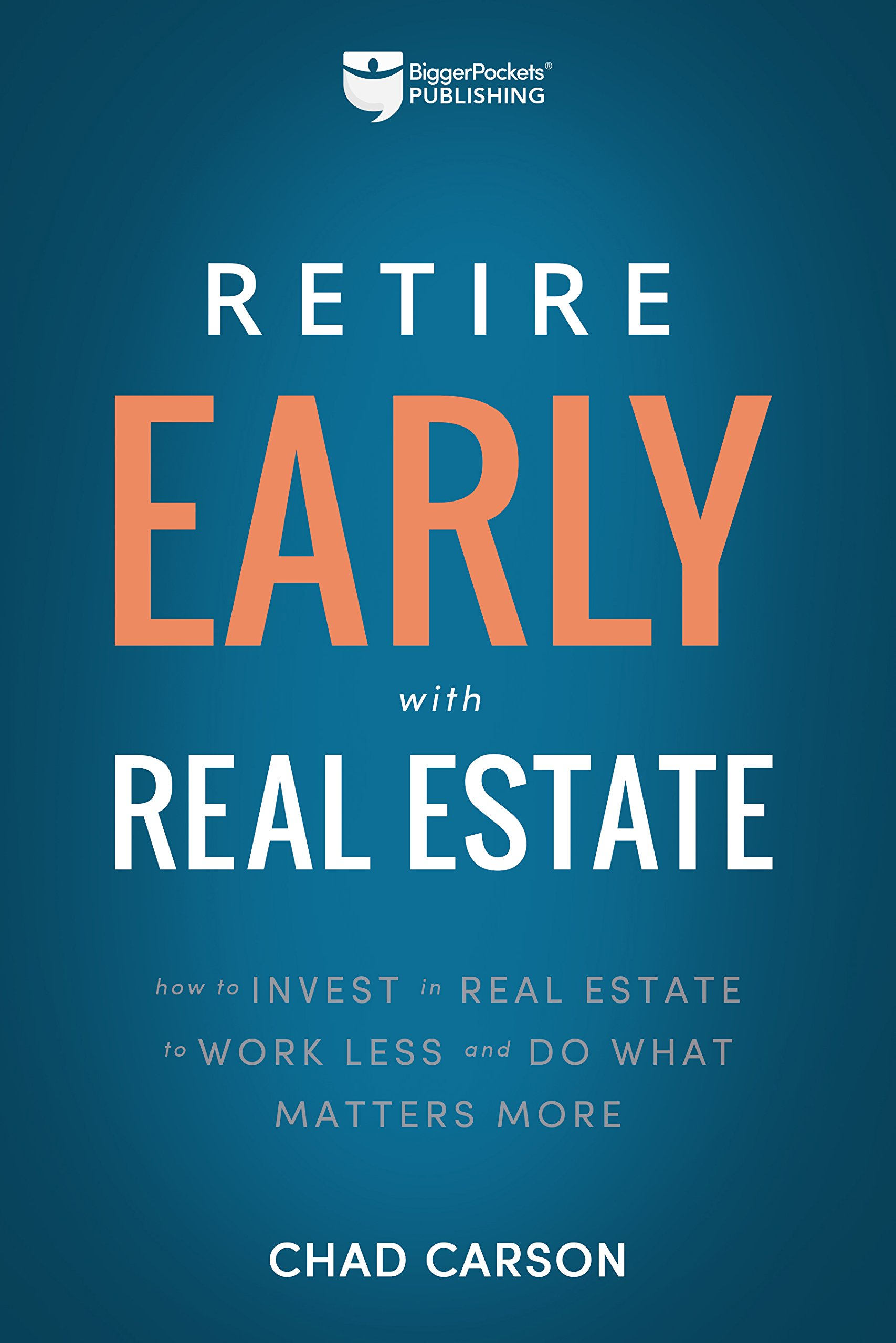 Retire Early With Real Estate: How Smart Investing Can Help You Escape the  9-5 Grind and Do More of What Matters: Chad Carson: 9781947200036:  Amazon.com: ...