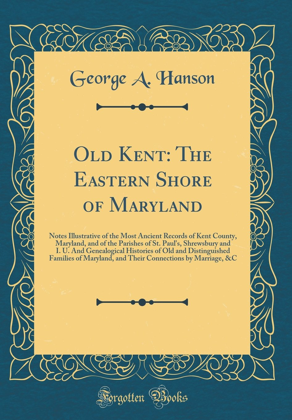 Download Old Kent: The Eastern Shore of Maryland: Notes Illustrative of the Most Ancient Records of Kent County, Maryland, and of the Parishes of St. Paul's, ... Families of Maryland, and Their C ebook