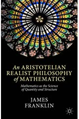 An Aristotelian Realist Philosophy of Mathematics: Mathematics as the Science of Quantity and Structure Kindle Edition