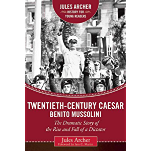 Twentieth-Century Caesar: Benito Mussolini: The Dramatic Story of the Rise and Fall of a Dictator (Jules Archer History…