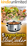 5 Ingredient Slow Cooker: 15 Amazingly Simple Slow Cooker Recipes (Healthy Recipes, Crock Pot Recipes, Slow Cooker…