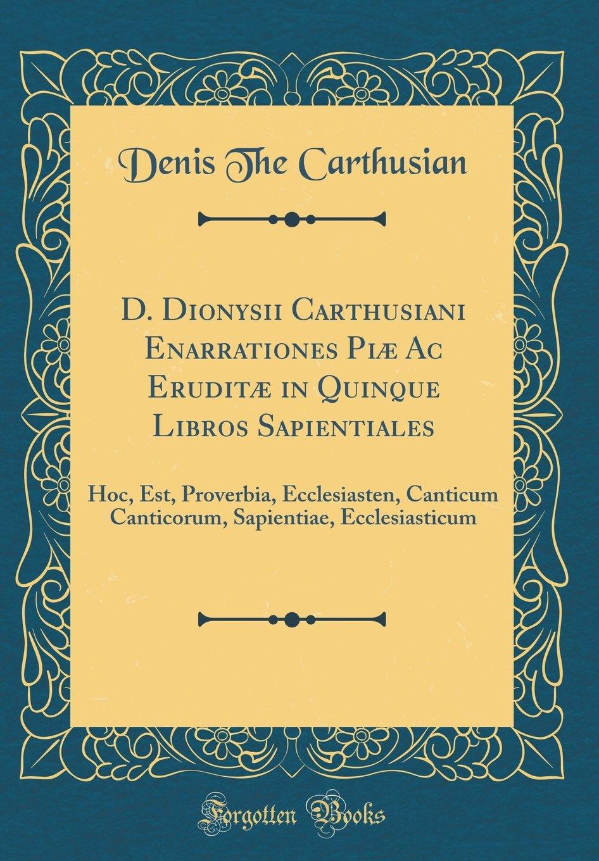 Download D. Dionysii Carthusiani Enarrationes Piæ Ac Eruditæ in Quinque Libros Sapientiales: Hoc, Est, Proverbia, Ecclesiasten, Canticum Canticorum, Sapientiae, Ecclesiasticum (Classic Reprint) (Latin Edition) pdf
