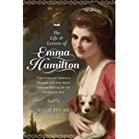 The Life and Letters of Emma Hamilton: The Story of Admiral Nelson and the Most Famous Woman of the Georgian Age (English Edition)