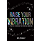 Raise Your Vibration: 111 Practices to Increase Your Spiritual Connection (English Edition)