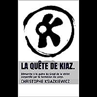 La quête de kiaz.: Démarche à la quête du Graal de la vérité corporelle par la formation du corps.