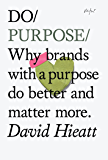 Do Purpose: Why brands with a purpose do better and matter more (Do Books Book 7)