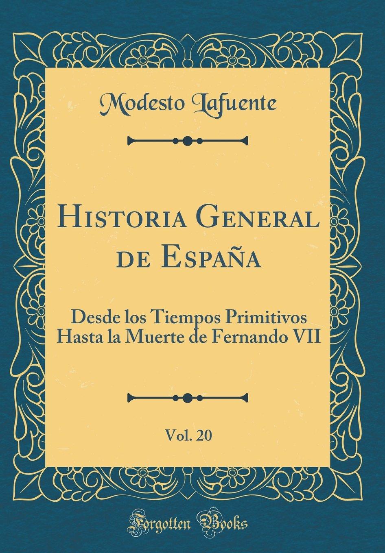 Historia General de España, Vol. 20: Desde los Tiempos Primitivos Hasta la Muerte de Fernando VII Classic Reprint: Amazon.es: Lafuente, Modesto: Libros