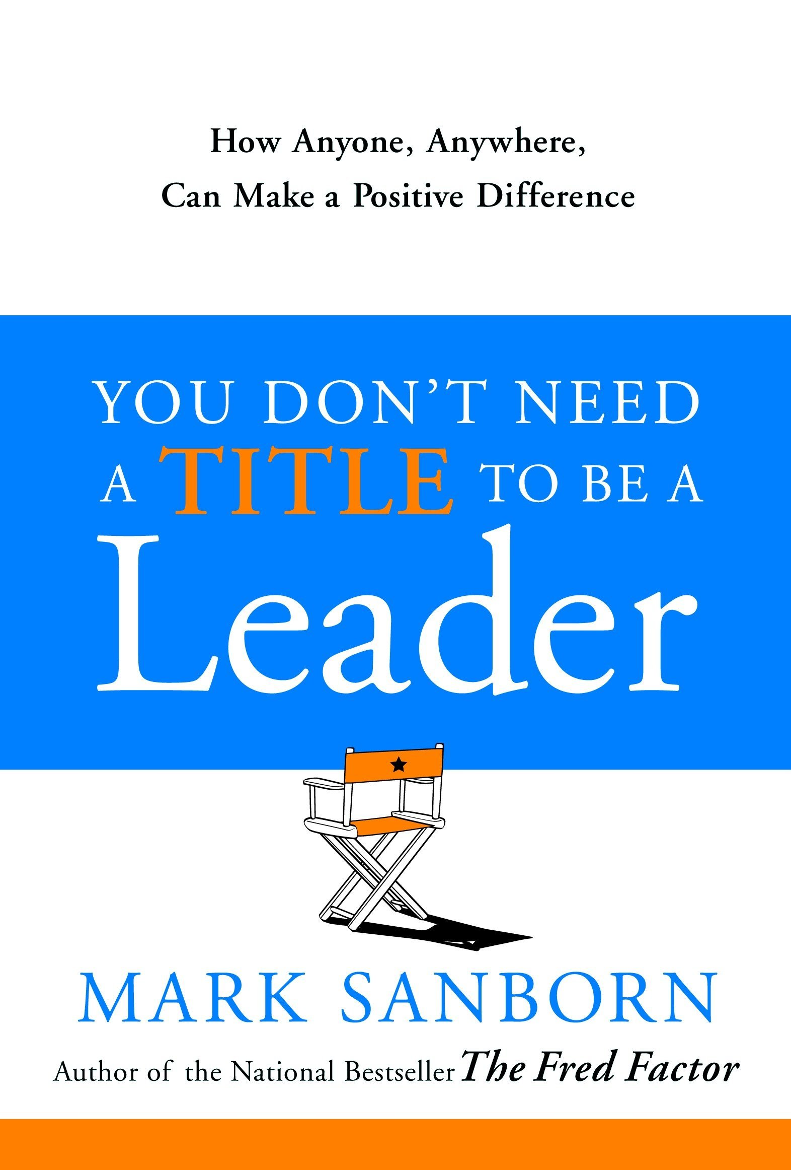 You Don't Need a Title to Be a Leader: How Anyone, Anywhere, Can Make a Positive  Difference: Mark Sanborn: 9780385517478: Amazon.com: Books