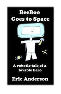 BeeBoo Goes to Space: A robotic tale of a lovable hero (The Robotic Adventures of BeeBoo Book 3)