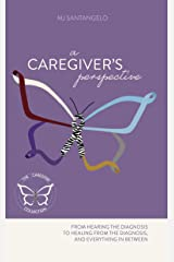 A Caregiver's Perspective : From Hearing the Diagnosis to Healing From the Diagnosis and Everything In Between Kindle Edition