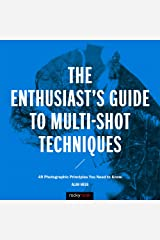 The Enthusiast's Guide to Multi-Shot Techniques: 49 Photographic Principles You Need to Know Kindle Edition