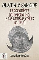 Plata Y Sangre: La Conquista Del Imperio Inca Y